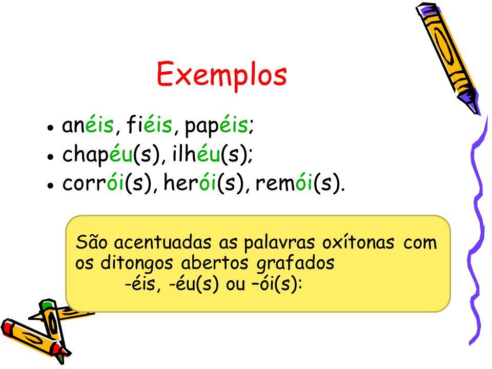 Exemplos anéis, fiéis, papéis; chapéu(s), ilhéu(s);