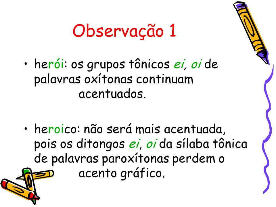 Observação 1 herói: os grupos tônicos ei, oi de palavras oxítonas continuam acentuados.