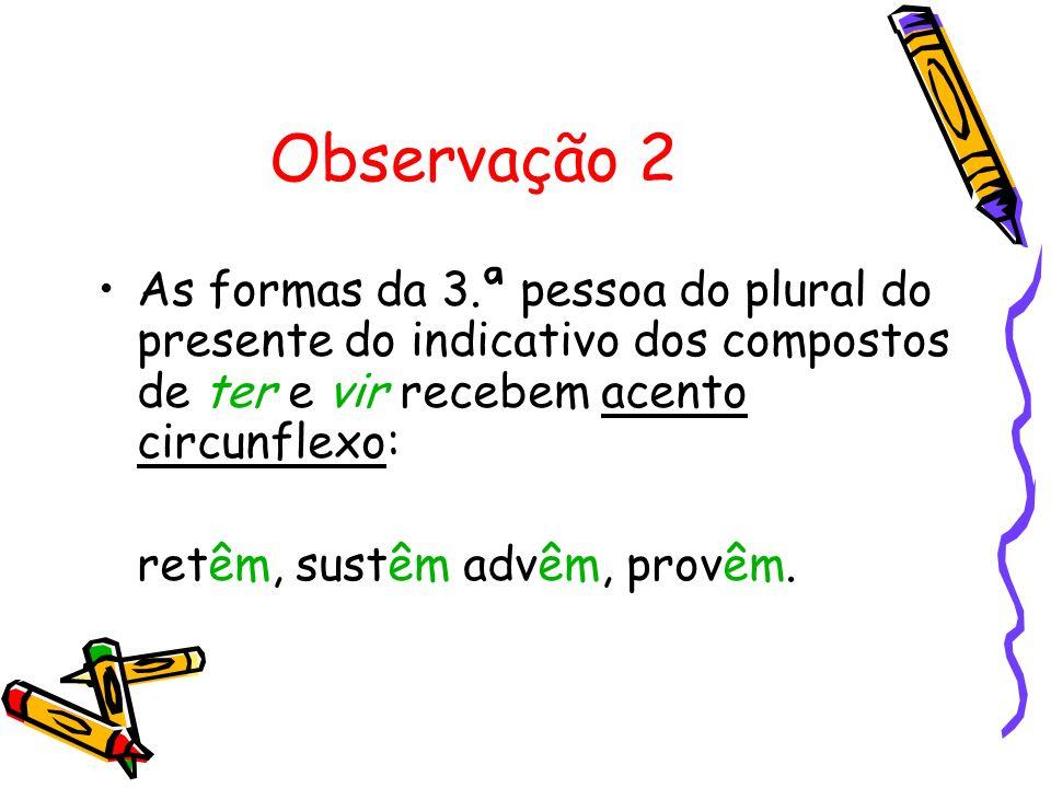 Observação 2 As formas da 3.ª pessoa do plural do presente do indicativo dos compostos de ter e vir recebem acento circunflexo: