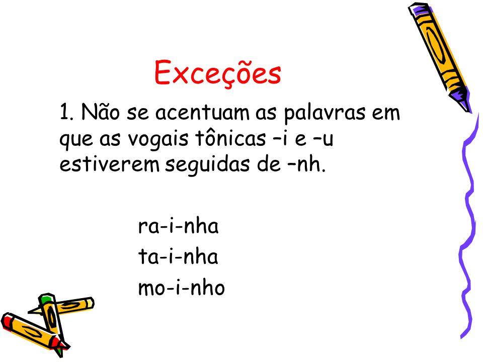 Exceções 1. Não se acentuam as palavras em que as vogais tônicas –i e –u estiverem seguidas de –nh.