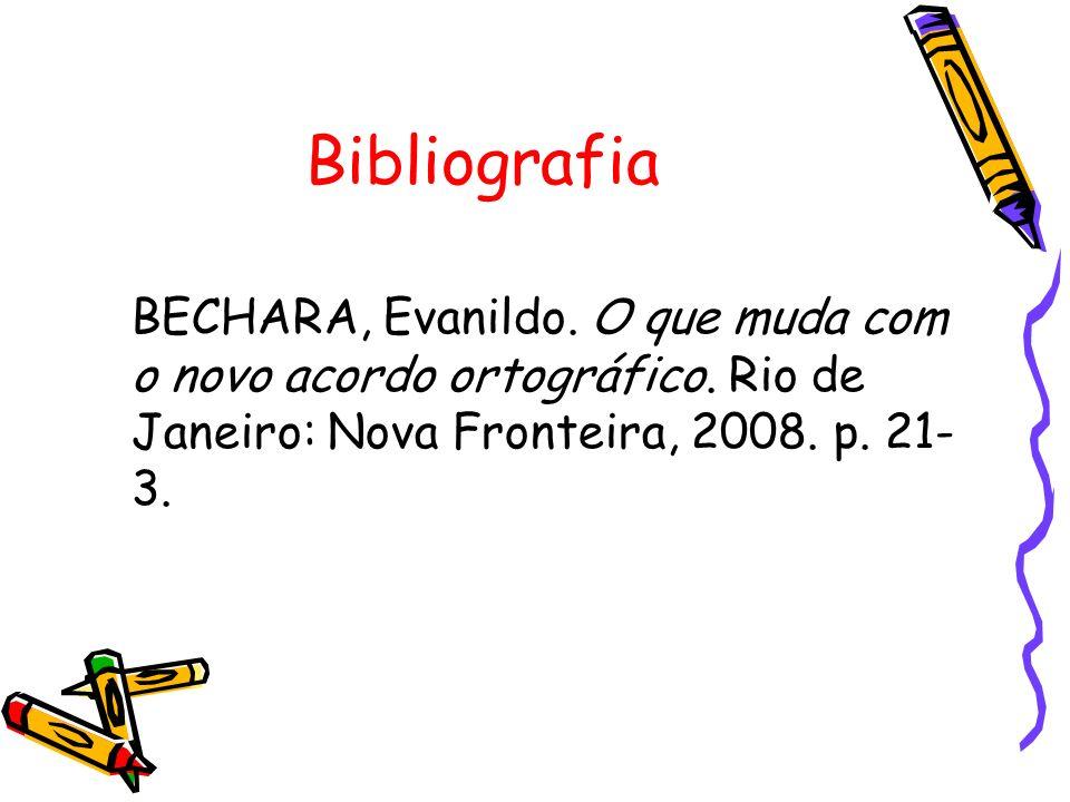Bibliografia BECHARA, Evanildo. O que muda com o novo acordo ortográfico.