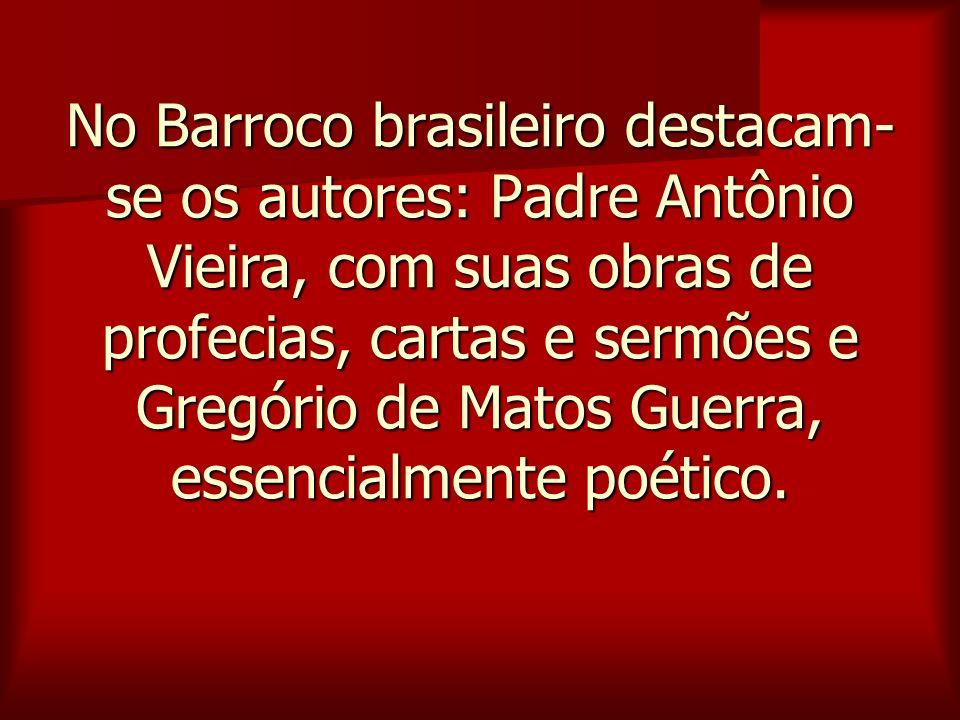 No Barroco brasileiro destacam-se os autores: Padre Antônio Vieira, com suas obras de profecias, cartas e sermões e Gregório de Matos Guerra, essencialmente poético.
