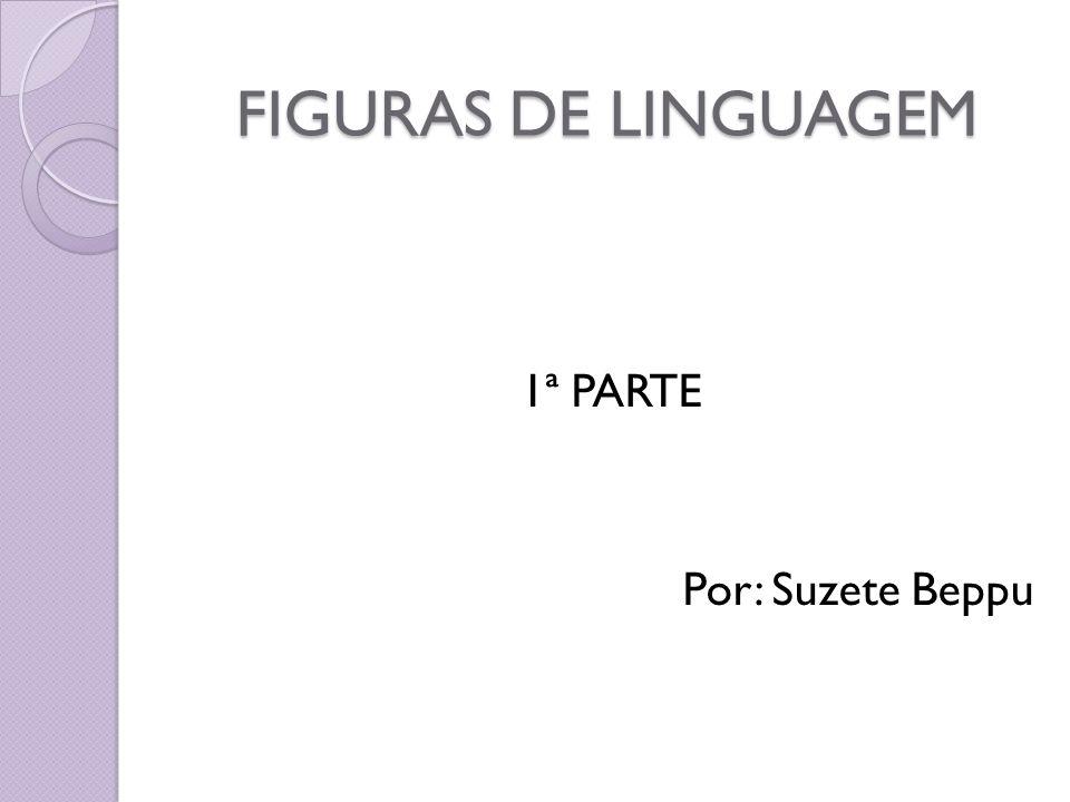 FIGURAS DE LINGUAGEM 1ª PARTE Por: Suzete Beppu