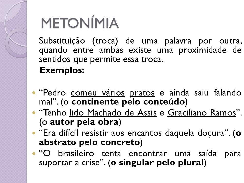 METONÍMIA Substituição (troca) de uma palavra por outra, quando entre ambas existe uma proximidade de sentidos que permite essa troca.