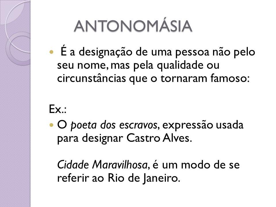 ANTONOMÁSIA É a designação de uma pessoa não pelo seu nome, mas pela qualidade ou circunstâncias que o tornaram famoso: