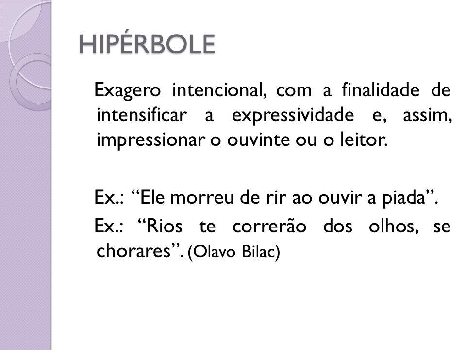 HIPÉRBOLE Exagero intencional, com a finalidade de intensificar a expressividade e, assim, impressionar o ouvinte ou o leitor.