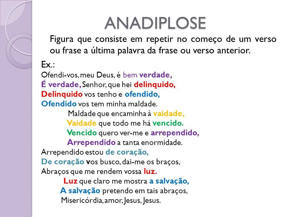 ANADIPLOSE Figura que consiste em repetir no começo de um verso ou frase a última palavra da frase ou verso anterior.