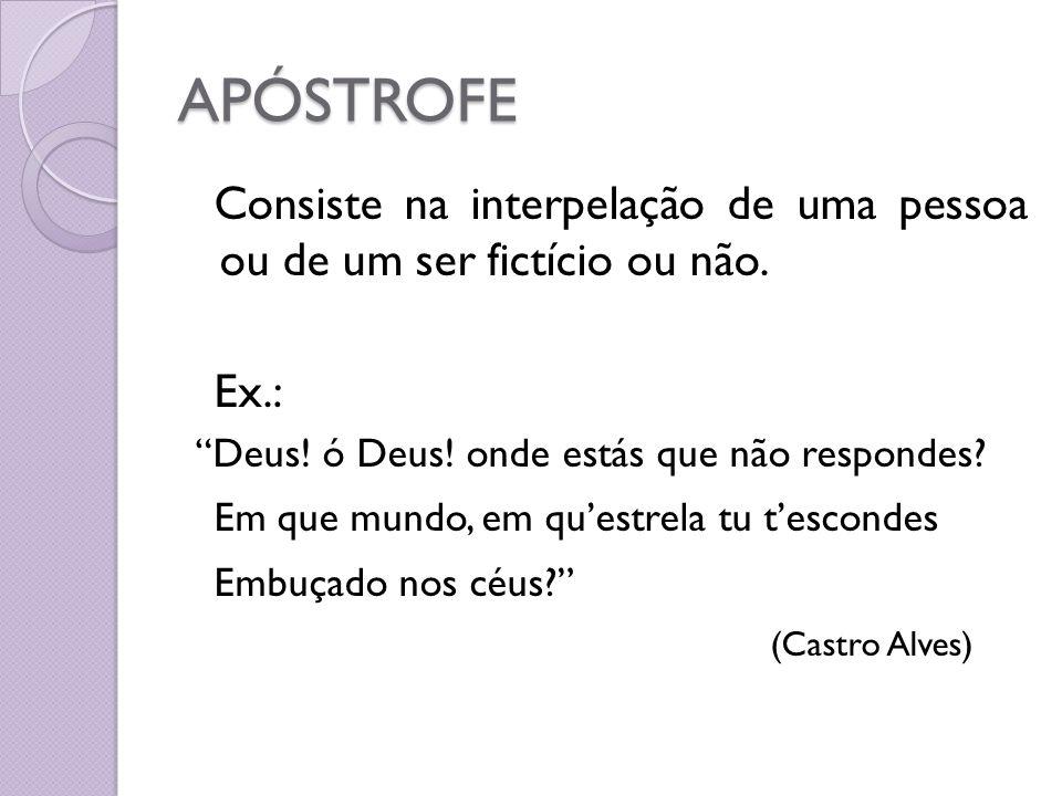 APÓSTROFE Consiste na interpelação de uma pessoa ou de um ser fictício ou não. Ex.: Deus! ó Deus! onde estás que não respondes