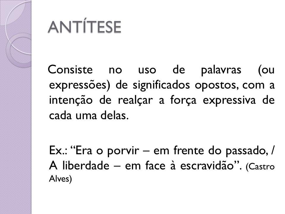 ANTÍTESE Consiste no uso de palavras (ou expressões) de significados opostos, com a intenção de realçar a força expressiva de cada uma delas.