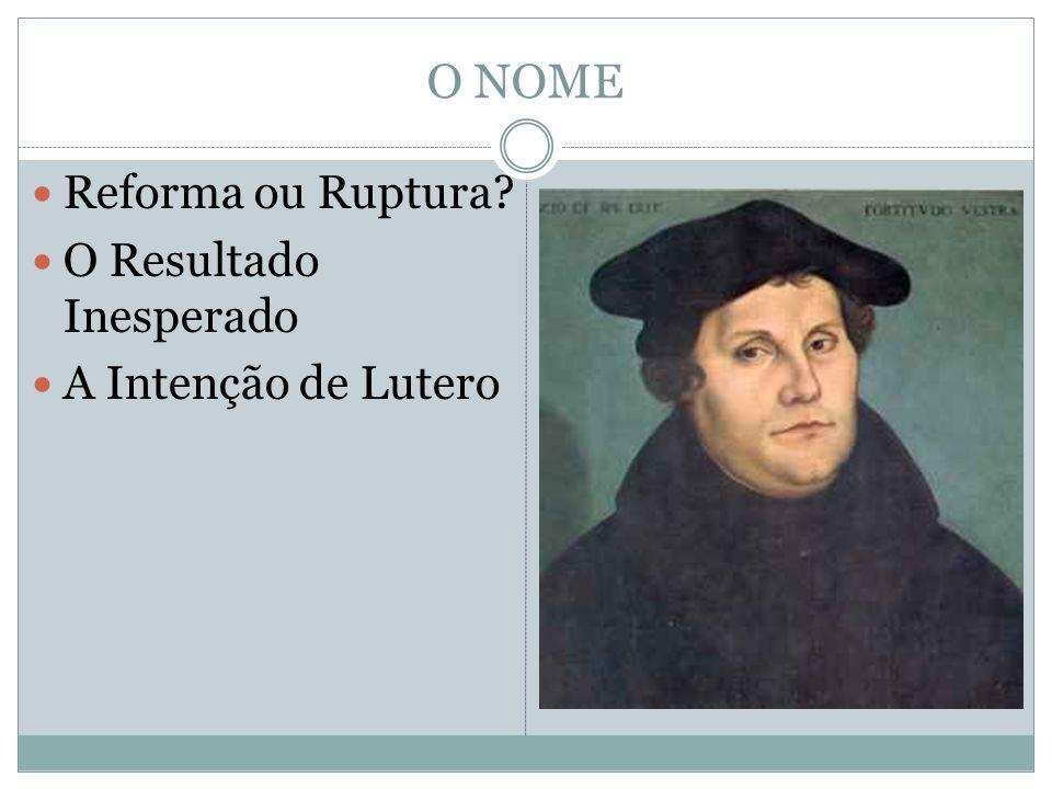 O NOME Reforma ou Ruptura O Resultado Inesperado A Intenção de Lutero