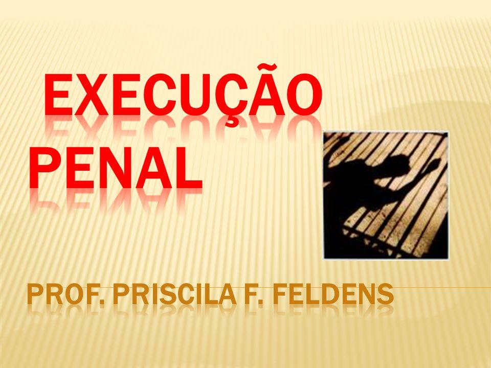 Execução Penal Prof. PRISCILA f. fELDENS