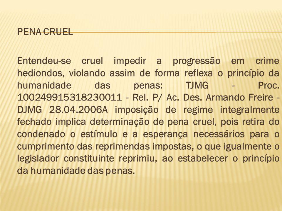 PENA CRUEL Entendeu-se cruel impedir a progressão em crime hediondos, violando assim de forma reflexa o princípio da humanidade das penas: TJMG - Proc.