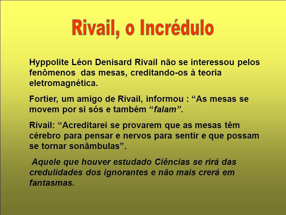 Rivail, o Incrédulo Hyppolite Léon Denisard Rivail não se interessou pelos fenômenos das mesas, creditando-os à teoria eletromagnética.
