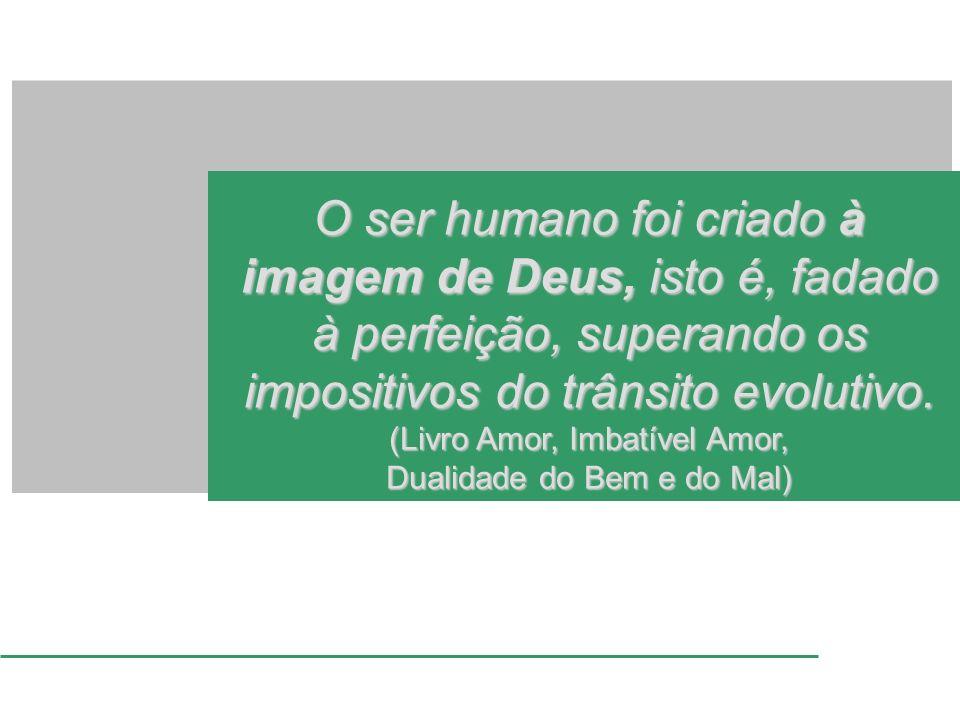 O ser humano foi criado à imagem de Deus, isto é, fadado à perfeição, superando os impositivos do trânsito evolutivo.