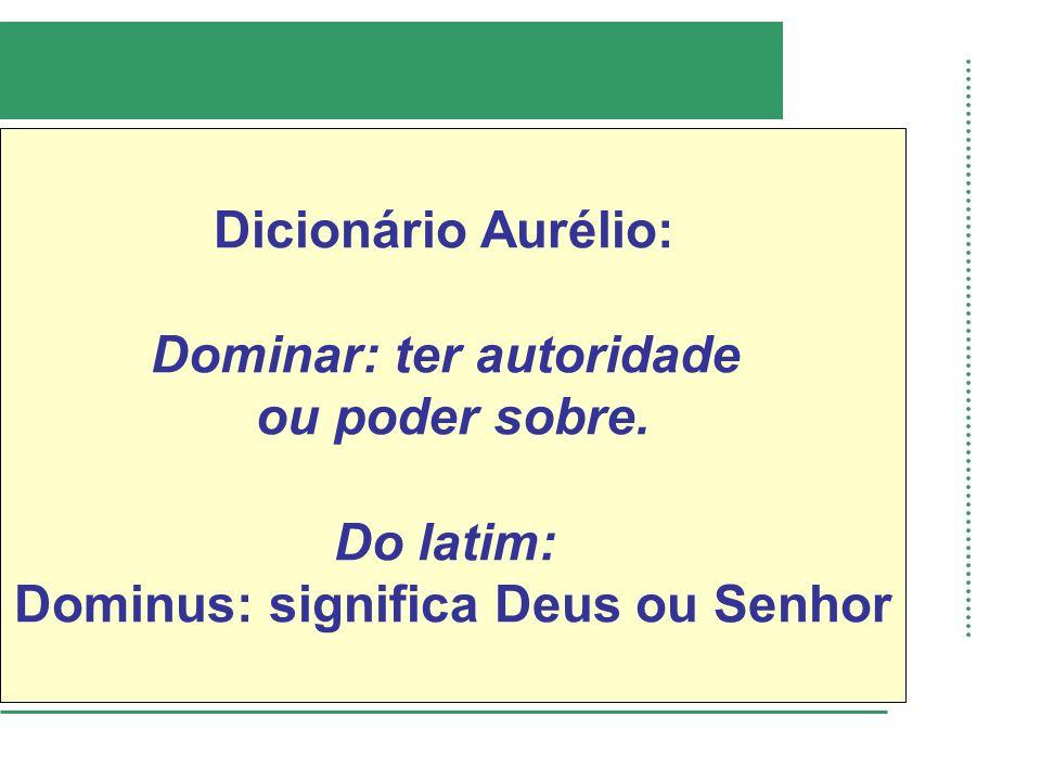 Dominar: ter autoridade Dominus: significa Deus ou Senhor