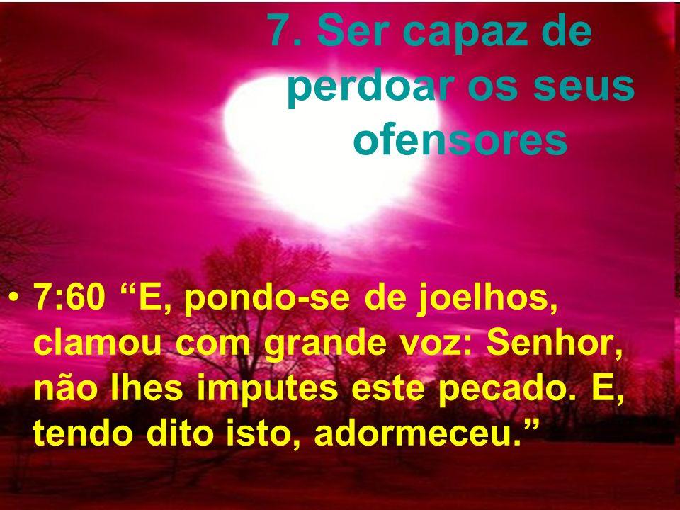 7. Ser capaz de perdoar os seus ofensores