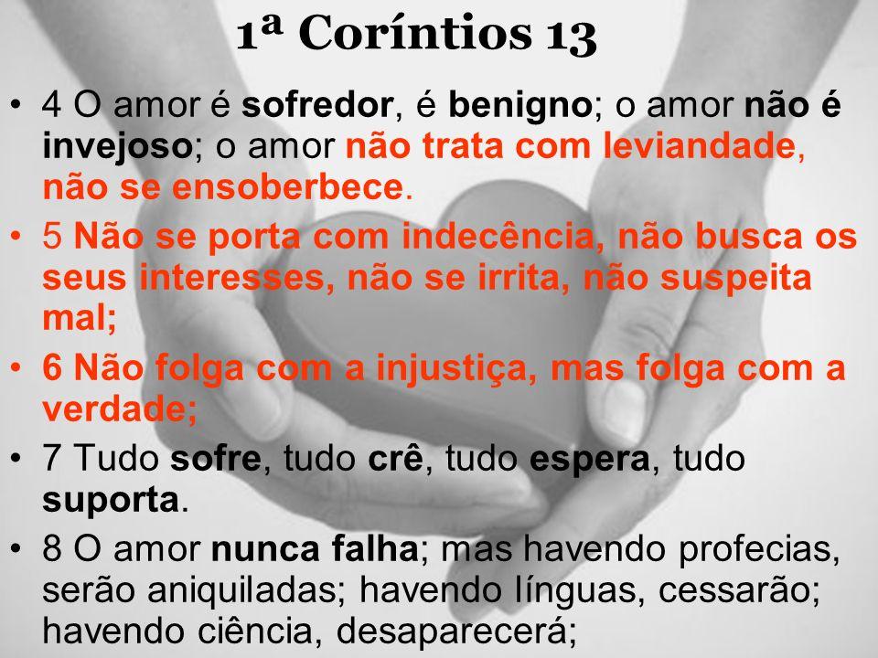 1ª Coríntios 13 4 O amor é sofredor, é benigno; o amor não é invejoso; o amor não trata com leviandade, não se ensoberbece.