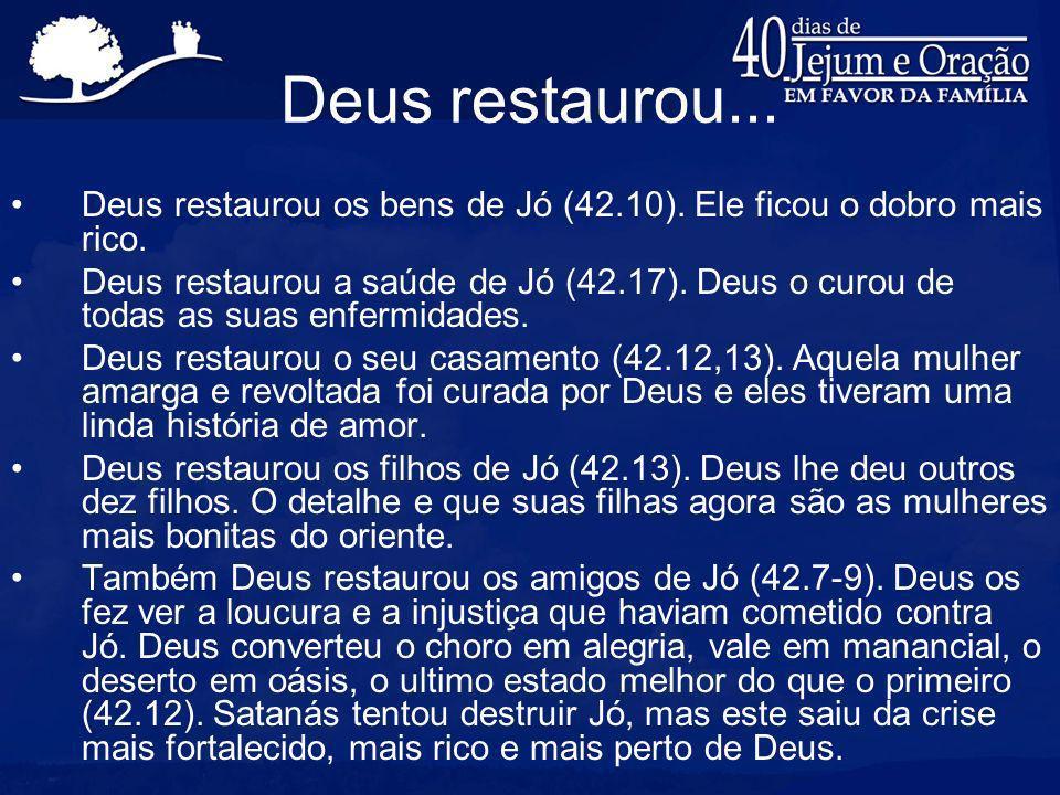Deus restaurou... Deus restaurou os bens de Jó (42.10). Ele ficou o dobro mais rico.