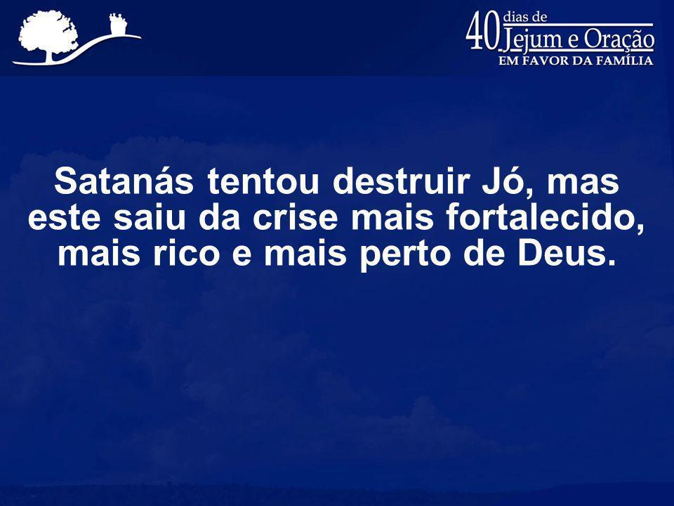 Satanás tentou destruir Jó, mas este saiu da crise mais fortalecido, mais rico e mais perto de Deus.