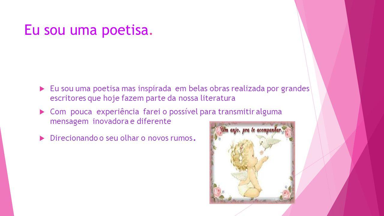 Eu sou uma poetisa. Eu sou uma poetisa mas inspirada em belas obras realizada por grandes escritores que hoje fazem parte da nossa literatura.