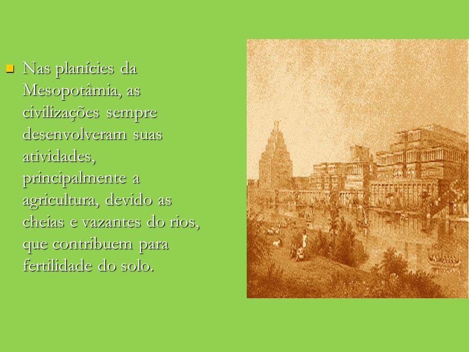Nas planícies da Mesopotâmia, as civilizações sempre desenvolveram suas atividades, principalmente a agricultura, devido as cheias e vazantes do rios, que contribuem para fertilidade do solo.