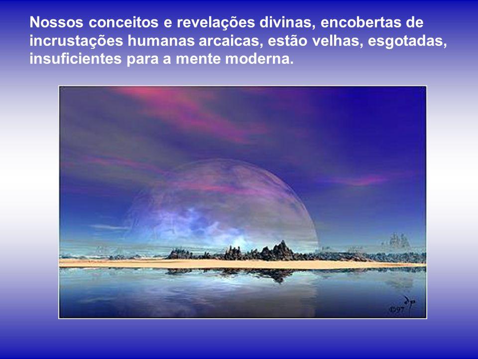 Nossos conceitos e revelações divinas, encobertas de incrustações humanas arcaicas, estão velhas, esgotadas, insuficientes para a mente moderna.