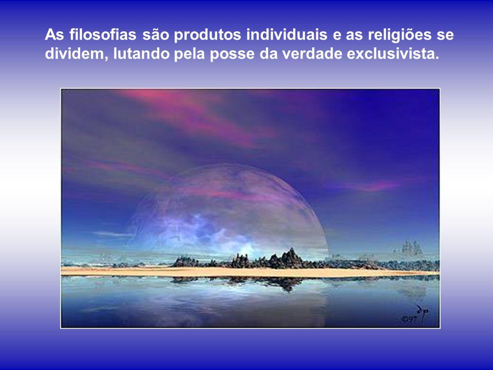 As filosofias são produtos individuais e as religiões se dividem, lutando pela posse da verdade exclusivista.