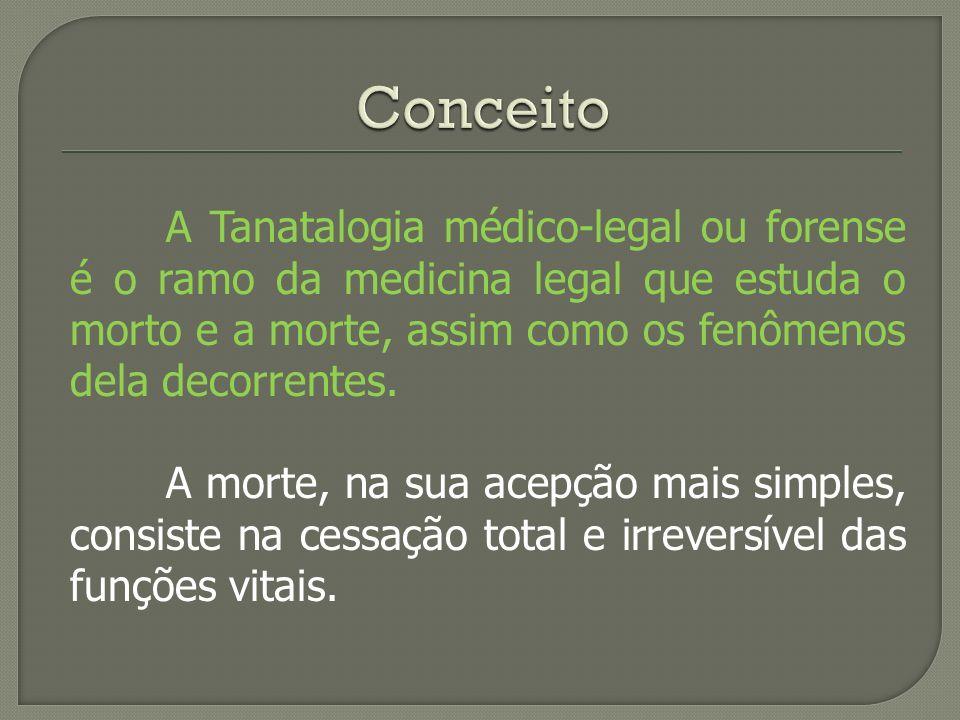 Conceito A Tanatalogia médico-legal ou forense é o ramo da medicina legal que estuda o morto e a morte, assim como os fenômenos dela decorrentes.