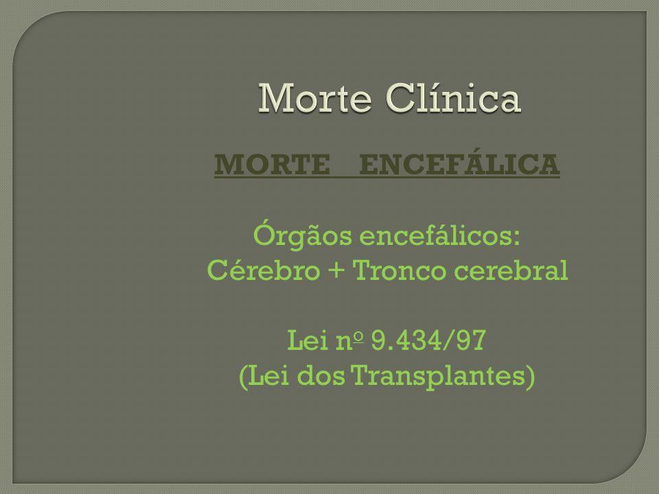 Morte Clínica MORTE ENCEFÁLICA Órgãos encefálicos: Cérebro + Tronco cerebral Lei no 9.434/97 (Lei dos Transplantes)