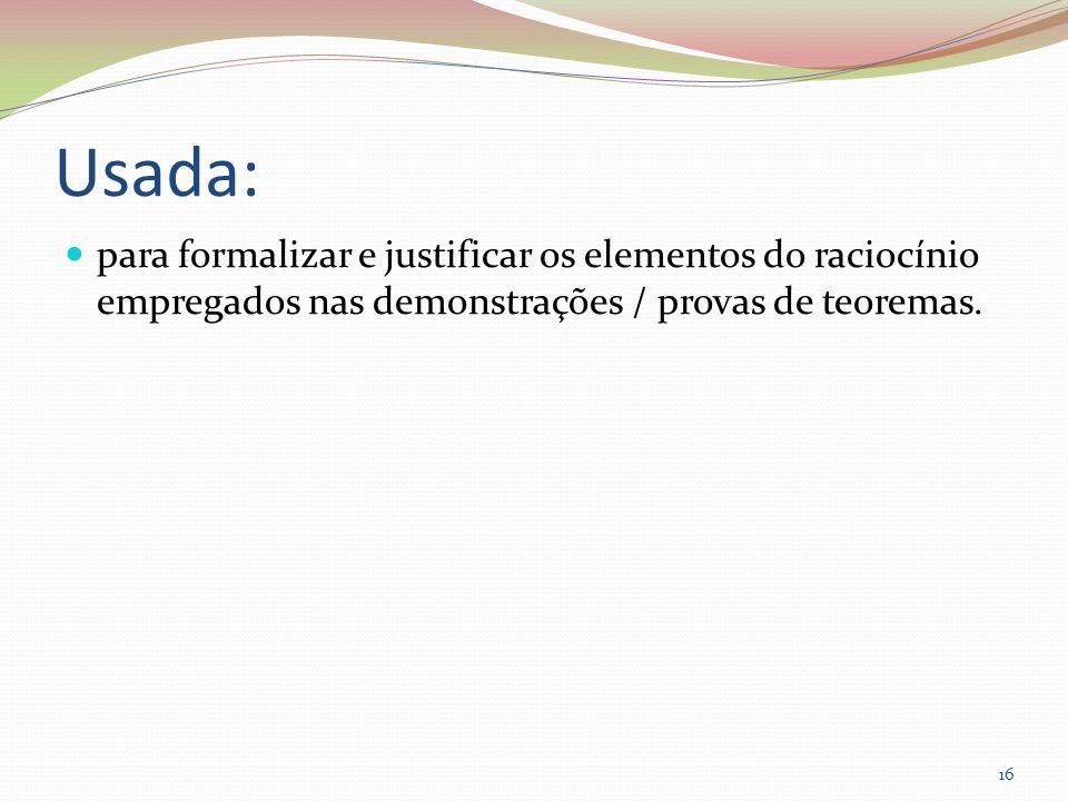 Usada:para formalizar e justificar os elementos do raciocínio empregados nas demonstrações / provas de teoremas.