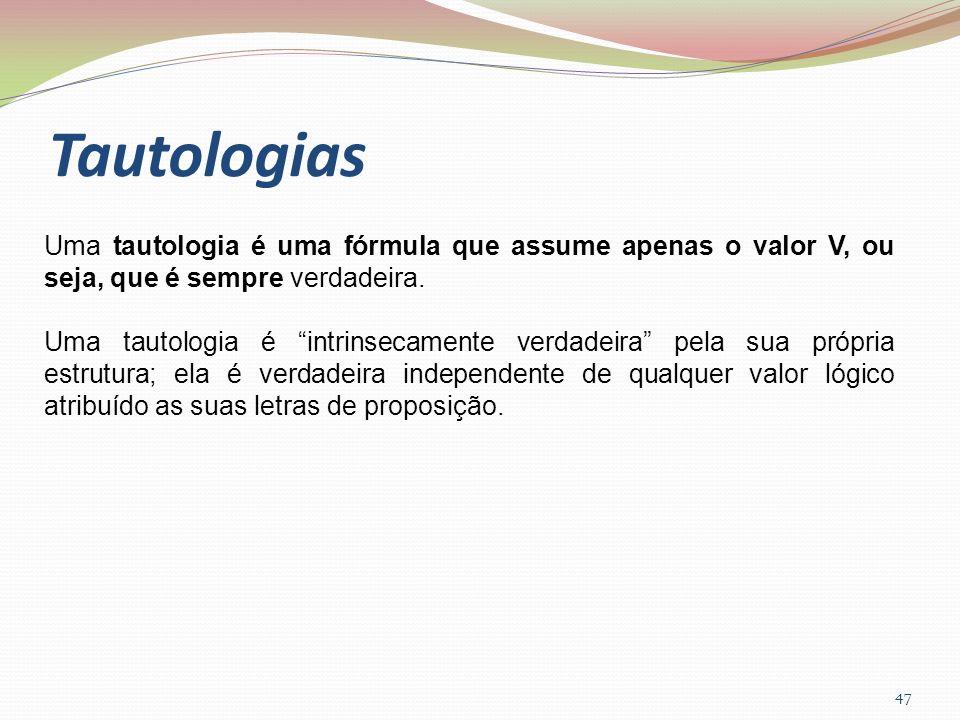 TautologiasUma tautologia é uma fórmula que assume apenas o valor V, ou seja, que é sempre verdadeira.
