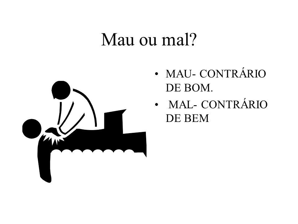 Mau ou mal MAU- CONTRÁRIO DE BOM. MAL- CONTRÁRIO DE BEM