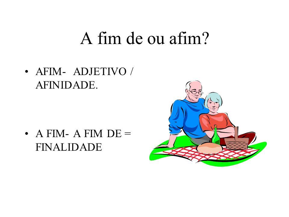 A fim de ou afim AFIM- ADJETIVO / AFINIDADE.