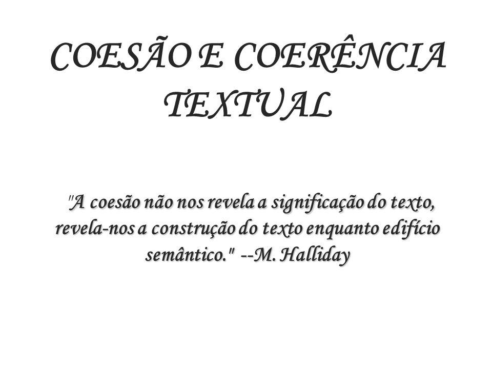 COESÃO E COERÊNCIA TEXTUAL A coesão não nos revela a significação do texto, revela-nos a construção do texto enquanto edifício semântico. --M.