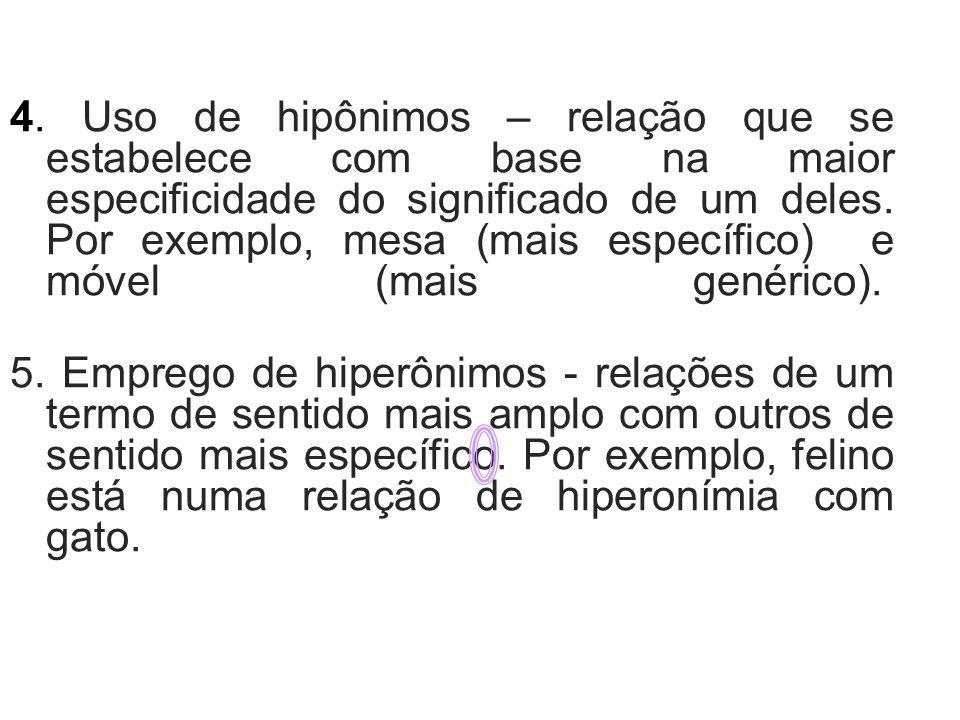 4. Uso de hipônimos – relação que se estabelece com base na maior especificidade do significado de um deles. Por exemplo, mesa (mais específico) e móvel (mais genérico).