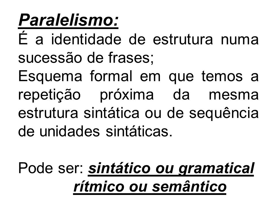 Paralelismo: É a identidade de estrutura numa sucessão de frases;
