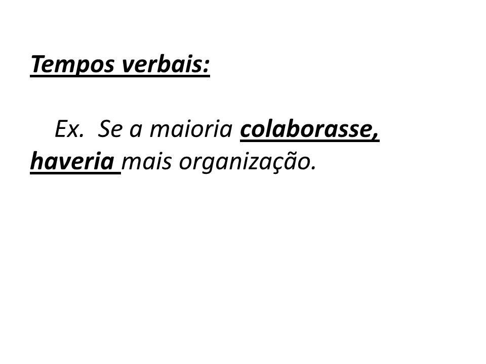 Tempos verbais: Ex. Se a maioria colaborasse, haveria mais organização.