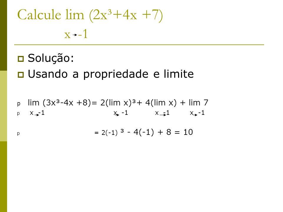 Calcule lim (2x³+4x +7) x -1 Solução: Usando a propriedade e limite