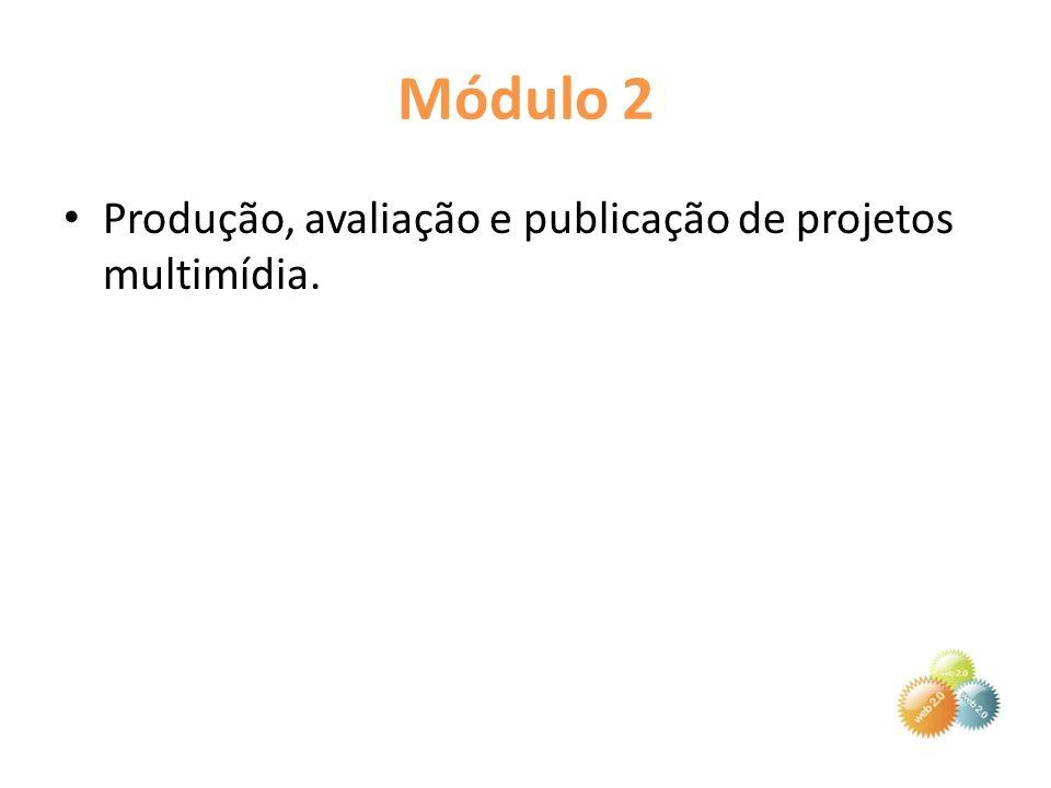 Módulo 2 Produção, avaliação e publicação de projetos multimídia.