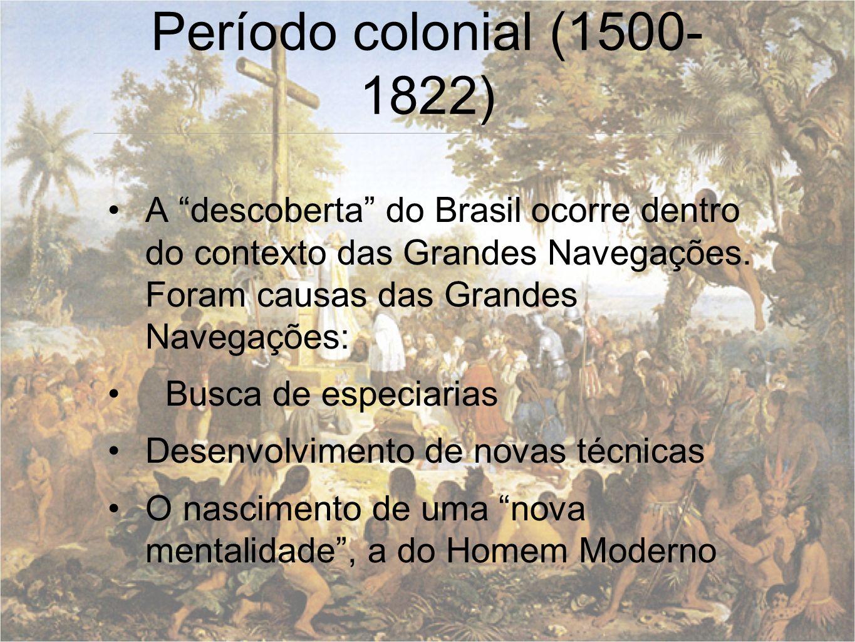 Período colonial (1500-1822) A descoberta do Brasil ocorre dentro do contexto das Grandes Navegações. Foram causas das Grandes Navegações: