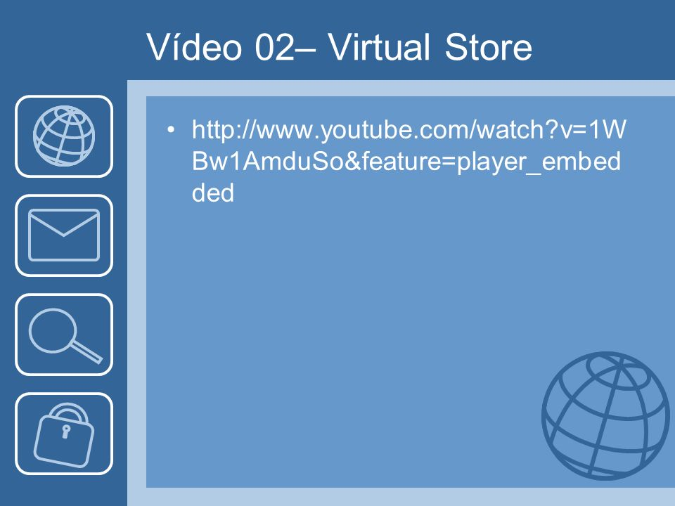 Vídeo 02– Virtual Store http://www.youtube.com/watch v=1WBw1AmduSo&feature=player_embedded