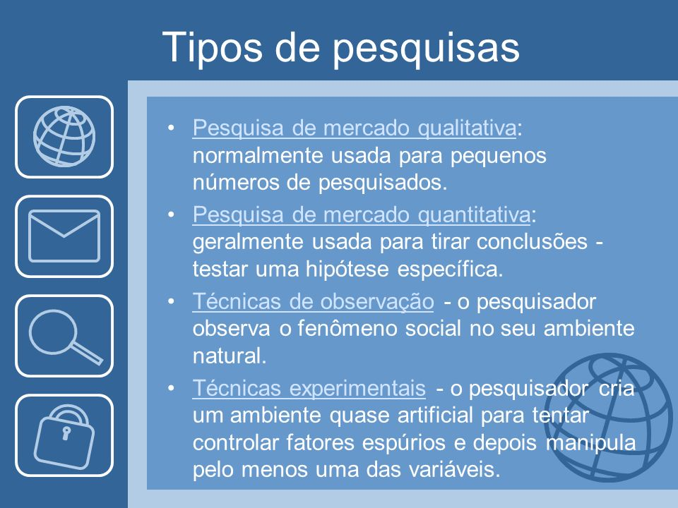 Tipos de pesquisas Pesquisa de mercado qualitativa: normalmente usada para pequenos números de pesquisados.
