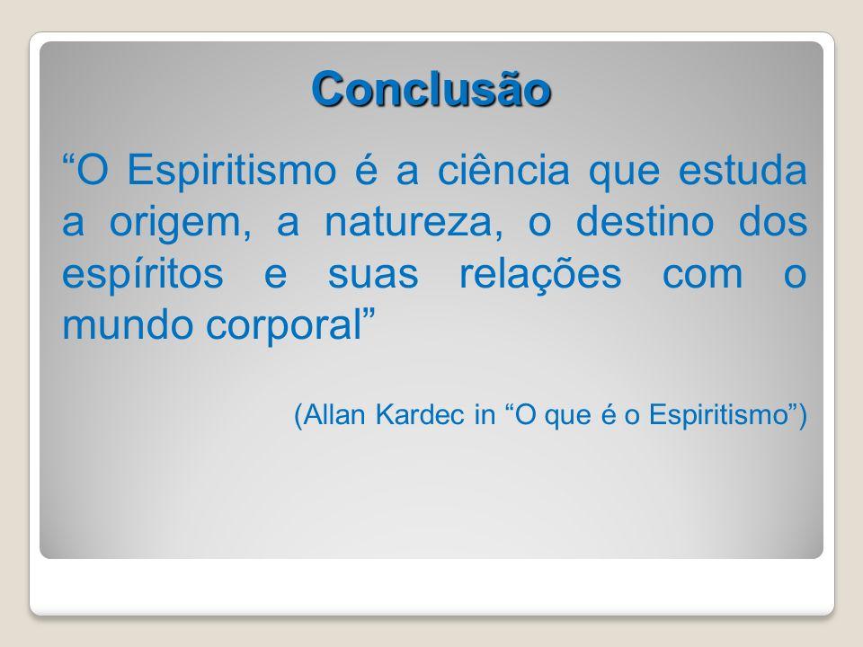 Conclusão O Espiritismo é a ciência que estuda a origem, a natureza, o destino dos espíritos e suas relações com o mundo corporal