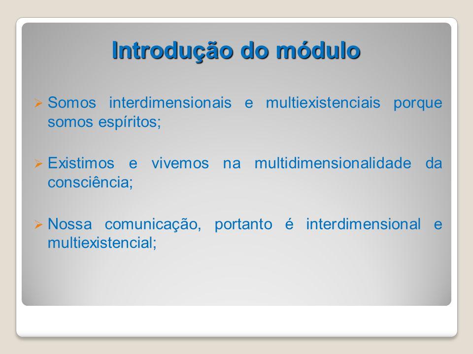 Introdução do móduloSomos interdimensionais e multiexistenciais porque somos espíritos;