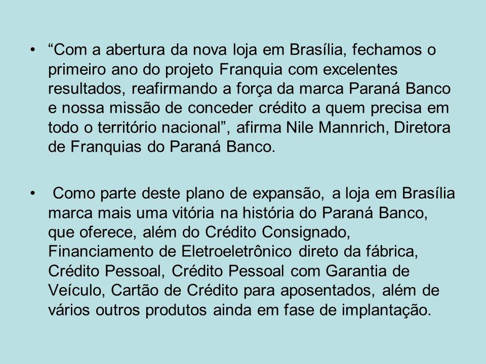 Com a abertura da nova loja em Brasília, fechamos o primeiro ano do projeto Franquia com excelentes resultados, reafirmando a força da marca Paraná Banco e nossa missão de conceder crédito a quem precisa em todo o território nacional , afirma Nile Mannrich, Diretora de Franquias do Paraná Banco.
