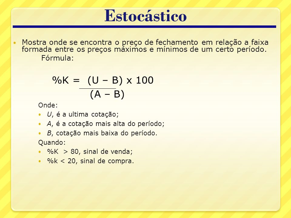 Estocástico %K = (U – B) x 100 (A – B)