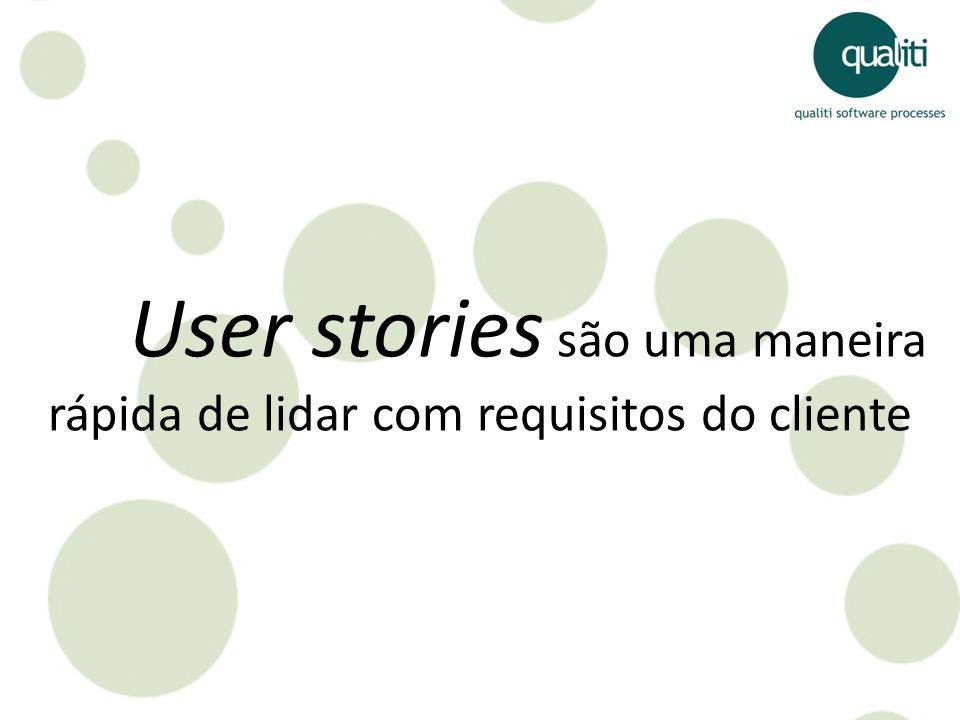User stories são uma maneira rápida de lidar com requisitos do cliente