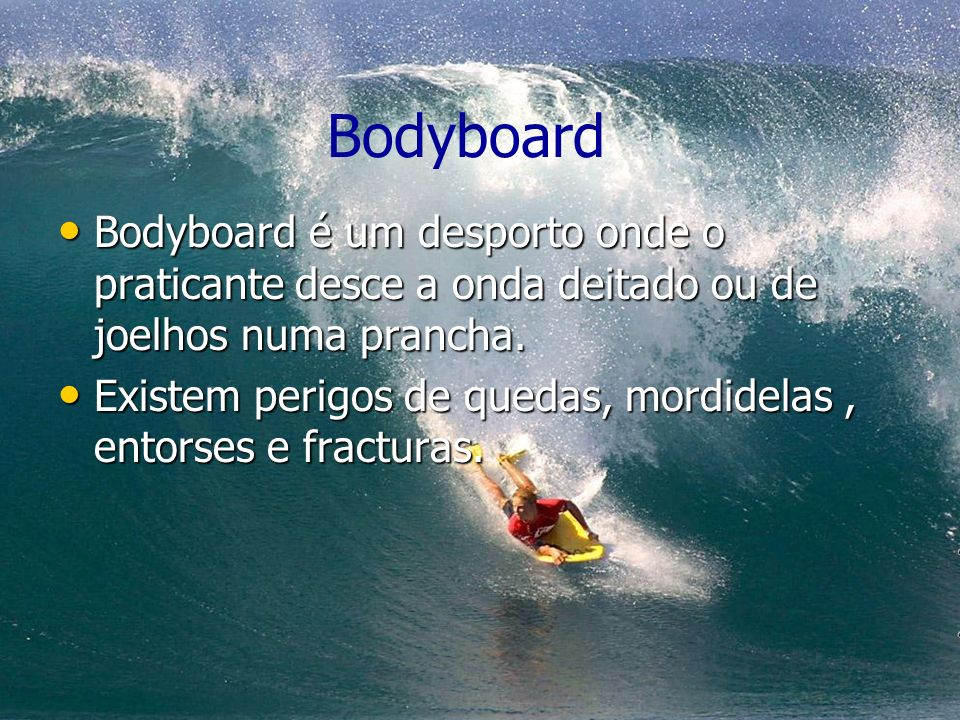 Bodyboard Bodyboard é um desporto onde o praticante desce a onda deitado ou de joelhos numa prancha.