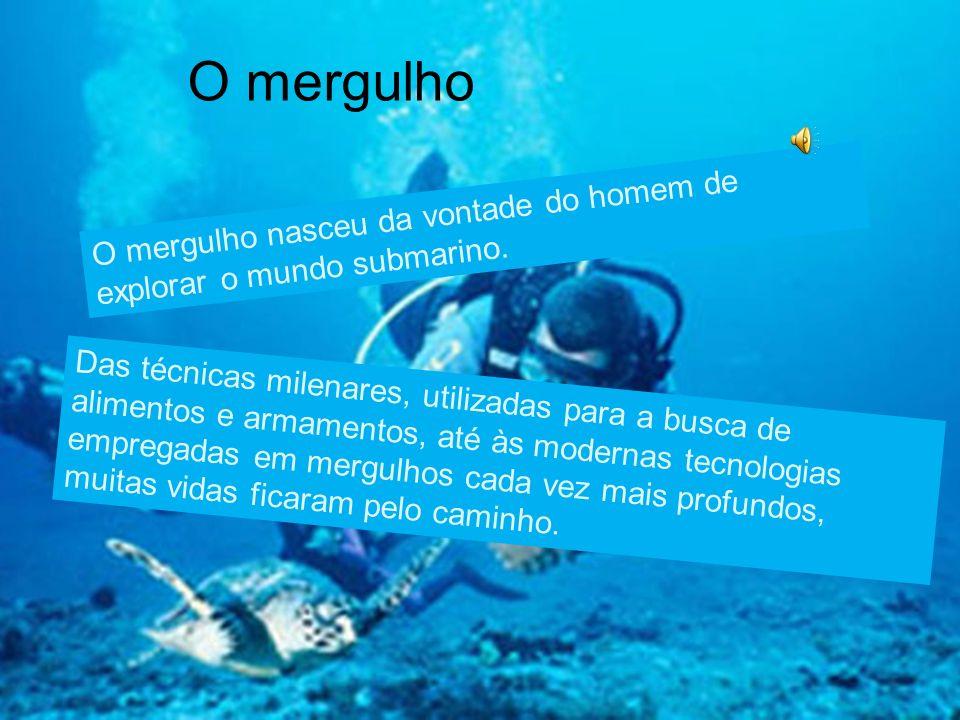 O mergulho O mergulho nasceu da vontade do homem de explorar o mundo submarino.