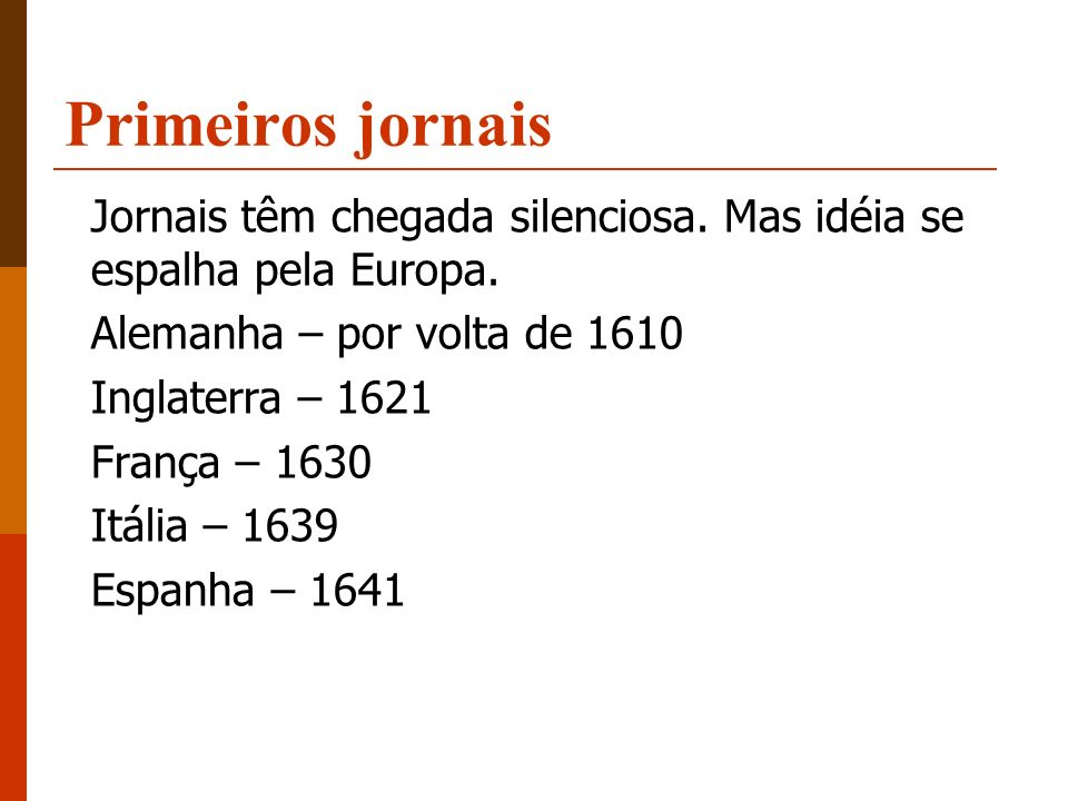 Primeiros jornais Jornais têm chegada silenciosa. Mas idéia se espalha pela Europa. Alemanha – por volta de 1610.